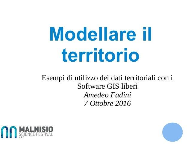 Modellare il territorio Esempi di utilizzo dei dati territoriali con i Software GIS liberi Amedeo Fadini 7 Ottobre 2016