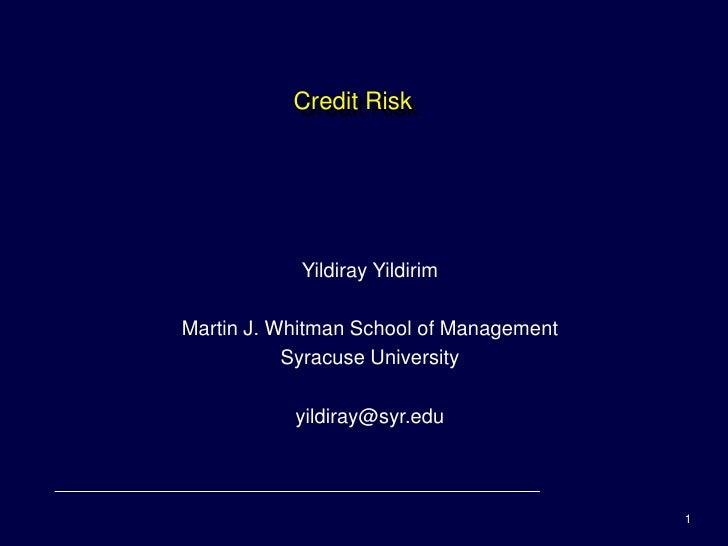 Credit Risk                 Yildiray Yildirim  Martin J. Whitman School of Management            Syracuse University      ...