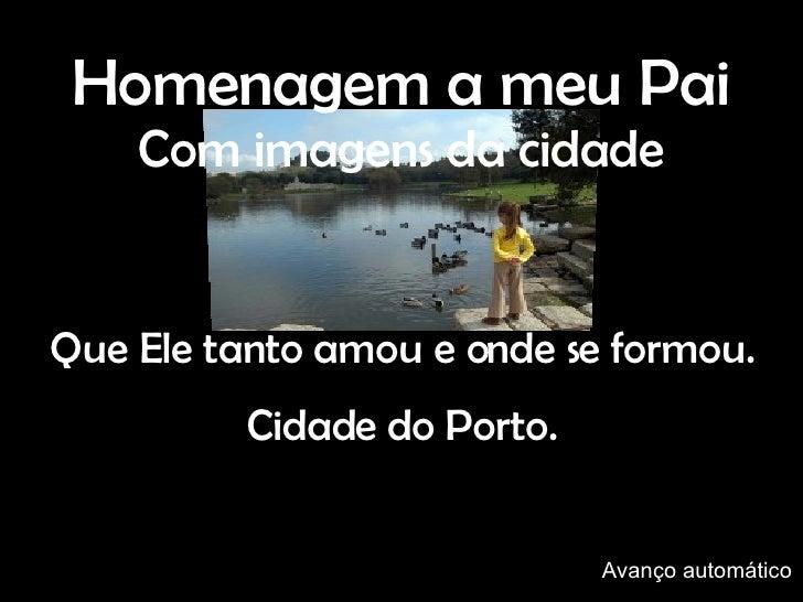 Que Ele tanto amou e onde se formou. Cidade do Porto. Homenagem a meu Pai Com imagens da cidade Avanço automático