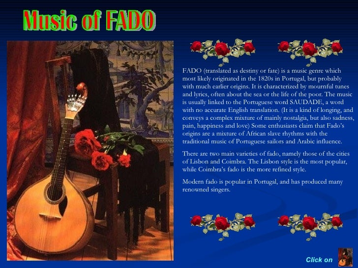 Music of FADO Click on  FADO (translated as destiny or fate) is a music genre which most likely originated in the 1820s in...