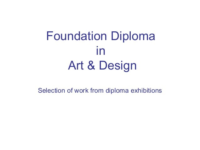 Foundation Diploma          in     Art & DesignSelection of work from diploma exhibitions