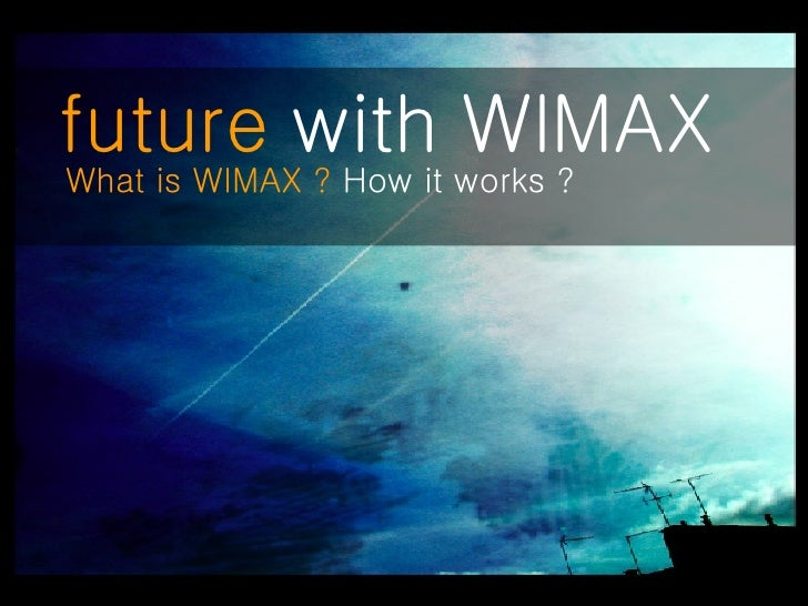 future  with WIMAX   What is WIMAX ?  How it works ?