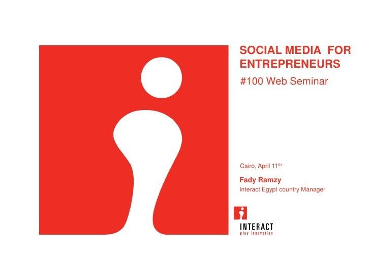 SOCIAL MEDIA FORENTREPRENEURS#100 Web SeminarCairo, April 11thFady RamzyInteract Egypt country Manager