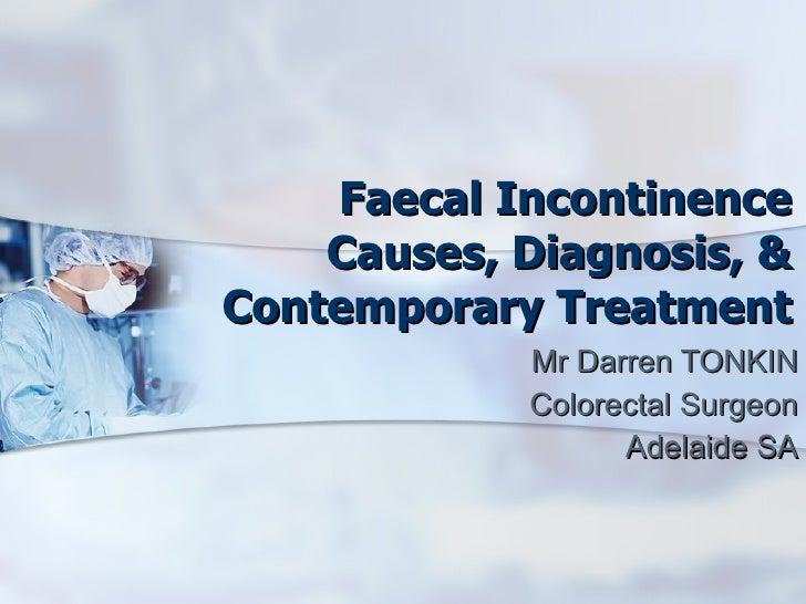 Faecal Incontinence Causes, Diagnosis, & Contemporary Treatment Mr Darren TONKIN Colorectal Surgeon Adelaide SA