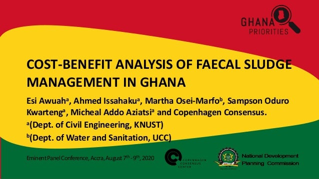 EminentPanelConference,Accra,August7th -9th,2020 COST-BENEFIT ANALYSIS OF FAECAL SLUDGE MANAGEMENT IN GHANA Esi Awuaha, Ah...