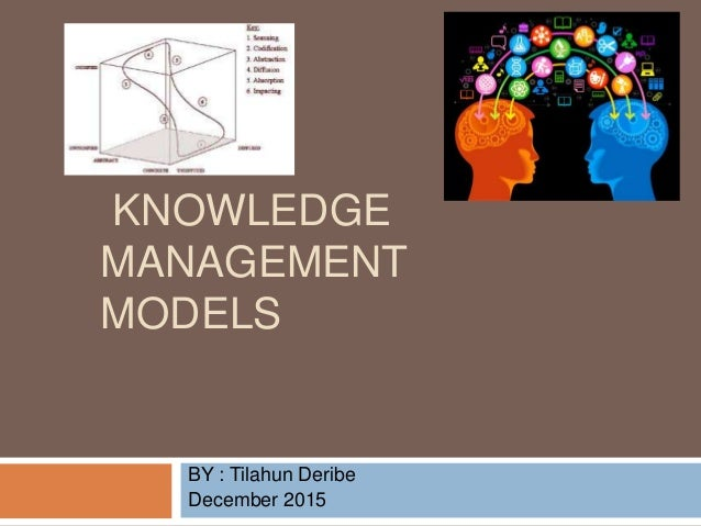 KNOWLEDGE MANAGEMENT MODELS BY : Tilahun Deribe December 2015