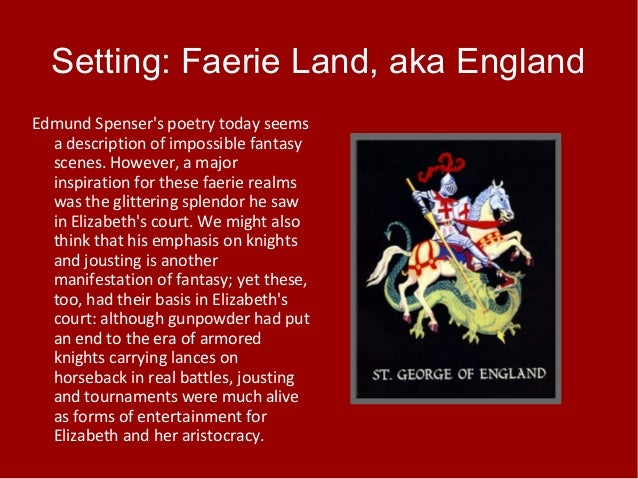 Setting: Faerie Land, aka England Edmund Spenser's poetry today seems a description of impossible fantasy scenes. However,...