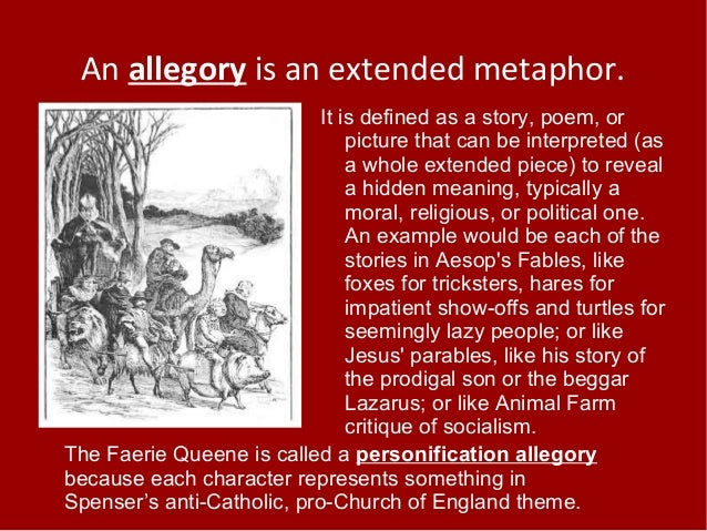 An allegory is an extended metaphor. It is defined as a story, poem, or picture that can be interpreted (as a whole extend...