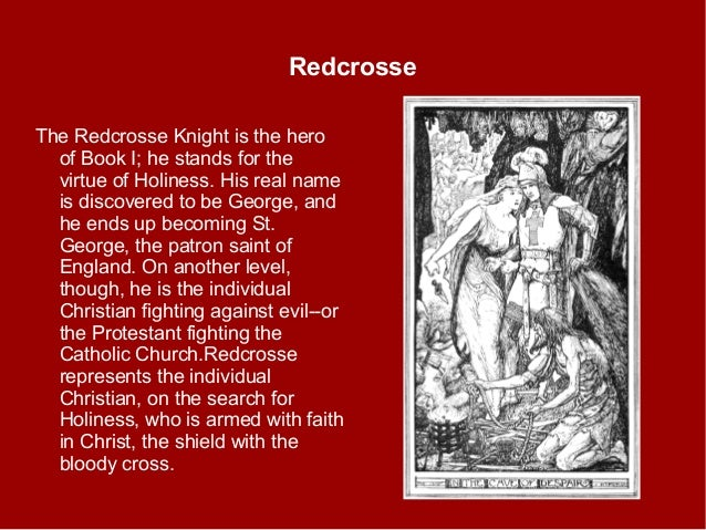 Redcrosse The Redcrosse Knight is the hero of Book I; he stands for the virtue of Holiness. His real name is discovered to...