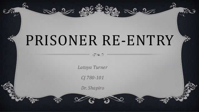 PRISONER RE-ENTRY Latoya Turner CJ 780-101 Dr. Shapiro