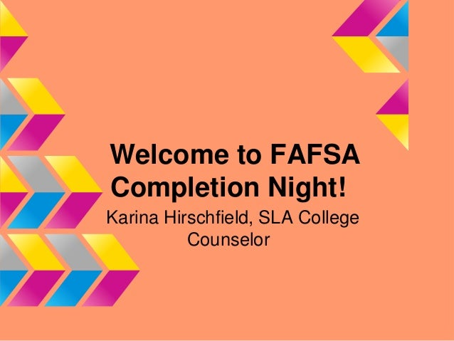 Welcome to FAFSACompletion Night!Karina Hirschfield, SLA College          Counselor