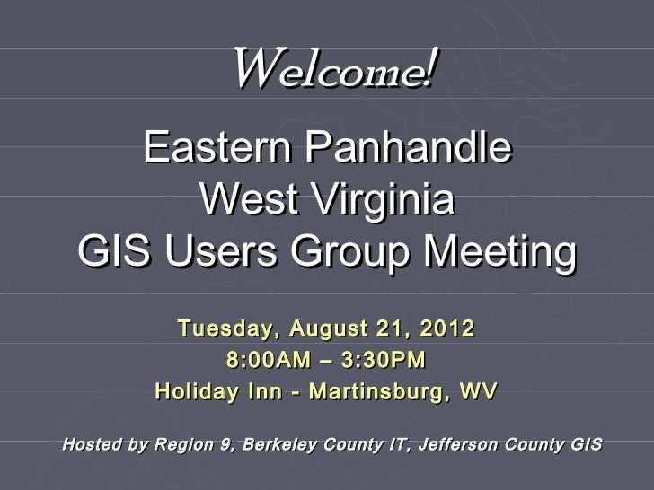 Welcome!    Eastern Panhandle      West Virginia GIS Users Group Meeting           Tuesday, August 21, 2012               ...