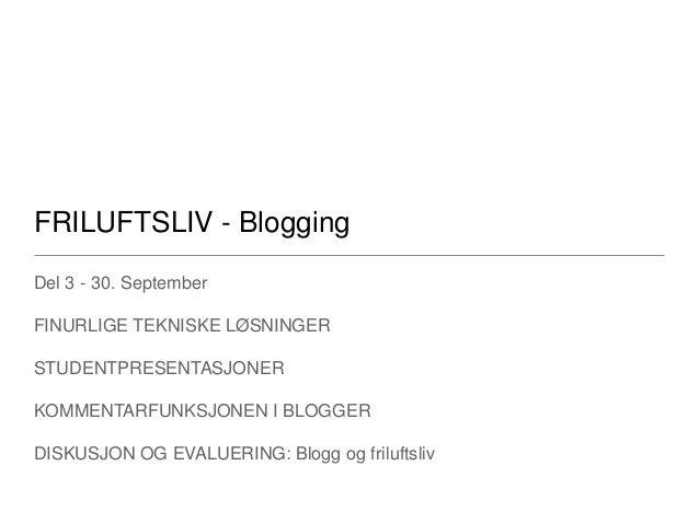 FRILUFTSLIV - Blogging Del 3 - 30. September FINURLIGE TEKNISKE LØSNINGER STUDENTPRESENTASJONER KOMMENTARFUNKSJONEN I BLOG...