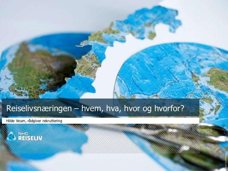 Reiselivsnæringen – hvem, hva, hvor og hvorfor?Hilde Veum, rådgiver rekruttering                                          ...
