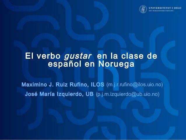 El verbo gustar en la clase de  español en Noruega  Maximino J. Ruiz Rufino, ILOS (m.j.r.rufino@ilos.uio.no)  José María I...