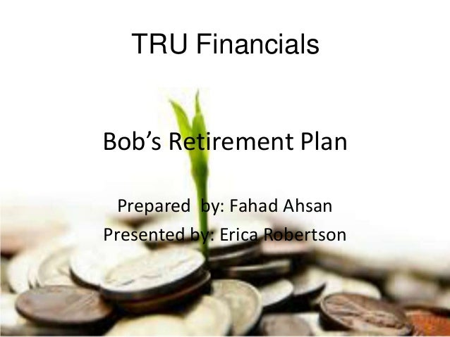 Bob's Retirement Plan Prepared by: Fahad Ahsan Presented by: Erica Robertson TRU Financials