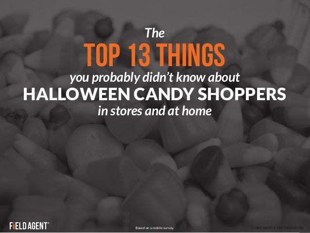 The  TOP 13 THINGS  you probably didn't know about  HALLOWEEN CANDY SHOPPERS  in stores and at home  Based on a mobile sur...