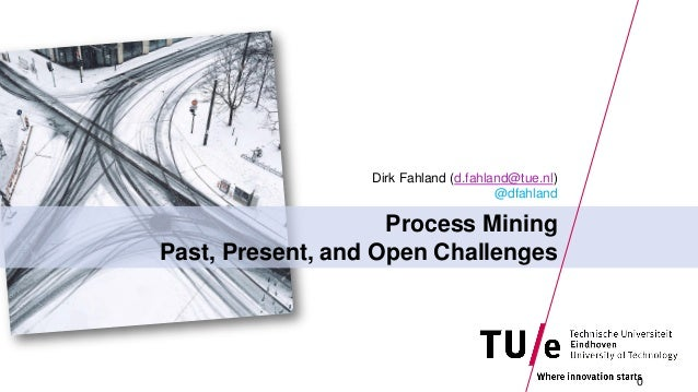 Process Mining Past, Present, and Open Challenges Dirk Fahland (d.fahland@tue.nl) @dfahland 0