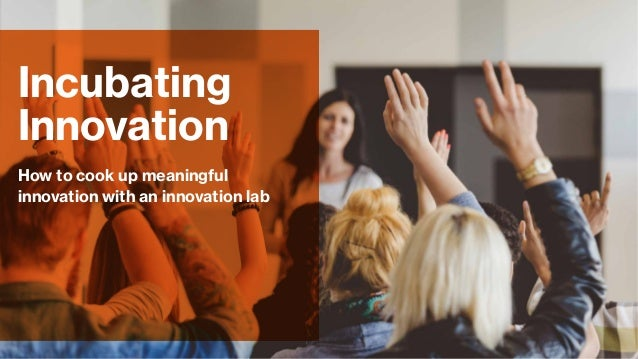 How to cook up meaningful innovation with an innovation lab Incubating Innovation
