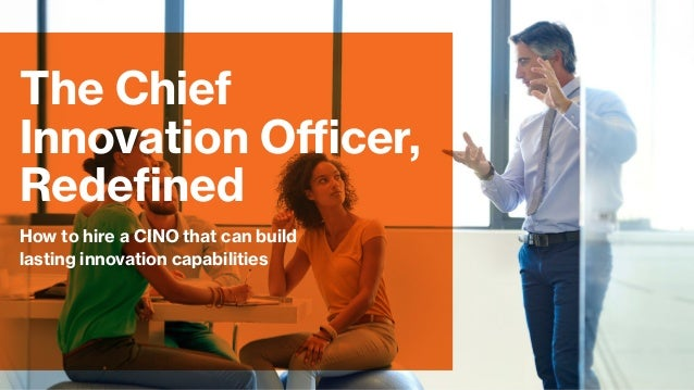 How to hire a CINO that can build lasting innovation capabilities The Chief Innovation Officer, Redefined