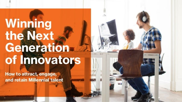 How to attract, engage, and retain Millennial talent Winning the Next Generation of Innovators