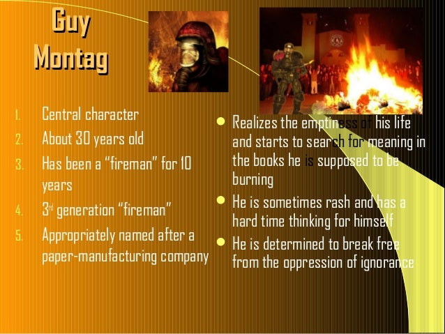 guy montag change essay The dystopian novel fahrenheit 451 written by the famous fiction writer ray bradbury in 1953 tells the story of a 30-year-old fireman, guy montag in the beginning, he is a loyal servant of a consumerist society that was encumbered by heavy censorship and a pending war.
