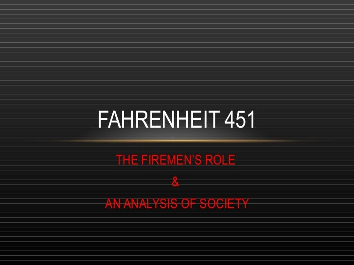 fahrenheit 451 analysis of society Analysis on fahrenheit 451 can be divided into three major camps  bradbury opened the eyes of his fellow citizens to the realities that he saw in his society and.