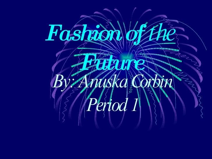 Fashion of  the  Future By: Anuska Corbin Period 1