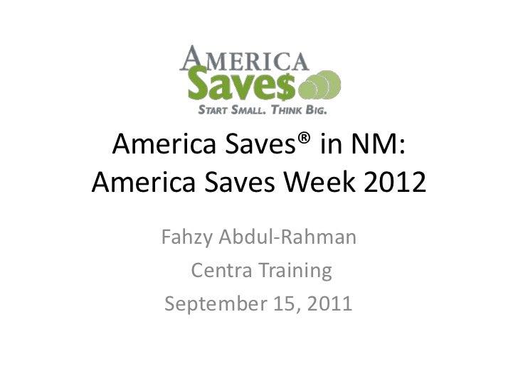 America Saves® in NM:America Saves Week 2012    Fahzy Abdul-Rahman       Centra Training    September 15, 2011