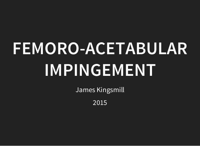 FEMORO-ACETABULAR IMPINGEMENT James Kingsmill 2015