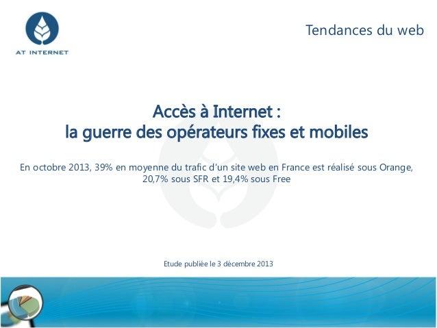 Tendances du web  Accès à Internet : la guerre des opérateurs fixes et mobiles En octobre 2013, 39% en moyenne du trafic d...