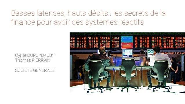 Basses latences, hauts débits : les secrets de la  finance pour avoir des systèmes réactifs  Cyrille DUPUYDAUBY  Thomas PI...