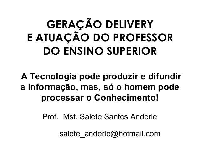 GERAÇÃO DELIVERY E ATUAÇÃO DO PROFESSOR DO ENSINO SUPERIOR A Tecnologia pode produzir e difundir a Informação, mas, só o h...
