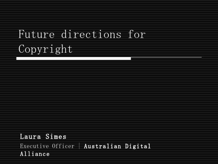 Future directions for Copyright Laura Simes  Executive Officer |  Australian Digital Alliance