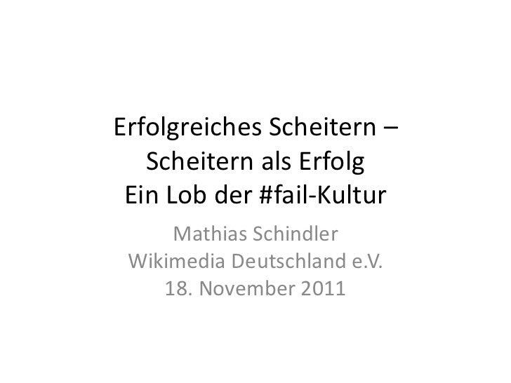 Erfolgreiches Scheitern –   Scheitern als Erfolg Ein Lob der #fail-Kultur     Mathias Schindler Wikimedia Deutschland e.V....