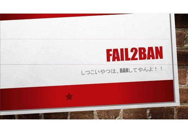FAIL2BANとは • 不正アクセスをなんども試⾏している IP アドレス または ホスト を動的に FIREWALLに設定し、一定期間アクセス できないようにする(BANする)製品です。 • ログを監視し、特定の条件に一致したも の(FAI...