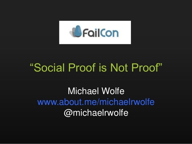"""Social Proof is Not Proof""       Michael Wolfe www.about.me/michaelrwolfe      @michaelrwolfe"