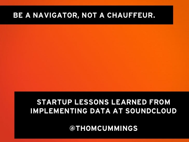 BE A NAVIGATOR, NOT A CHAUFFEUR.     STARTUP LESSONS LEARNED FROM   IMPLEMENTING DATA AT SOUNDCLOUD            @THOMCUMMINGS