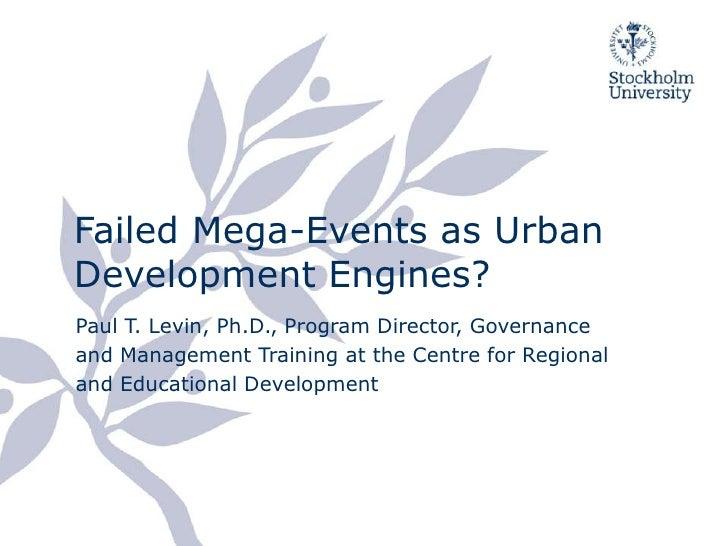 FailedMega-Events as Urban Development Engines?<br />Paul T. Levin, Ph.D., Program Director, Governance and Management Tra...