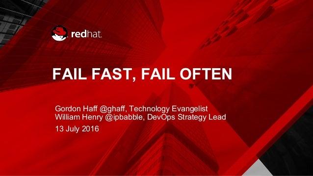FAIL FAST, FAIL OFTEN Gordon Haff @ghaff, Technology Evangelist William Henry @ipbabble, DevOps Strategy Lead 13 July 2016
