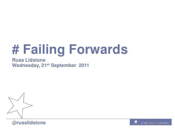 # Failing Forwards<br />Russ Lidstone<br />Wednesday, 21st September  2011<br />@russlidstone<br />