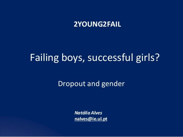Failing	boys,	successful	girls?	 Dropout	and	gender	 2YOUNG2FAIL	 Natália	Alves	 nalves@ie.ul.pt
