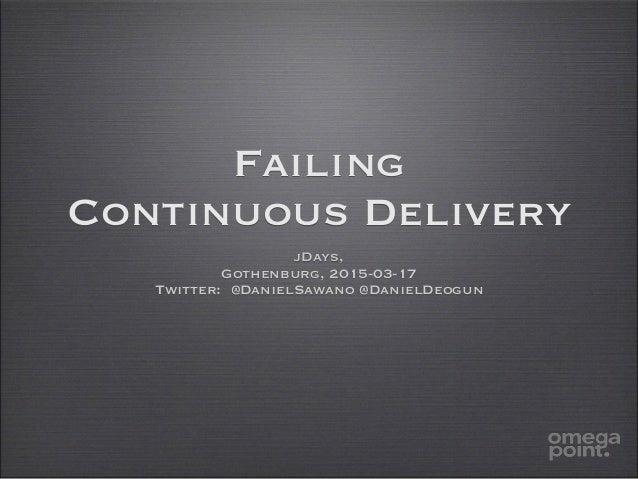 Failing Continuous Delivery jDays, Gothenburg, 2015-03-17 Twitter: @DanielSawano @DanielDeogun