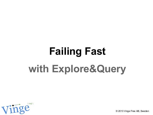 Failing Fast with Explore&Query © 2013 Vinge Free AB, Sweden