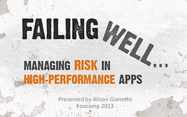 Presented	   by	   Alison	   Giano1o	    Foocamp	   2013	    MANAGING RISK IN HIGH-PERFORMANCE APPS FAILING …