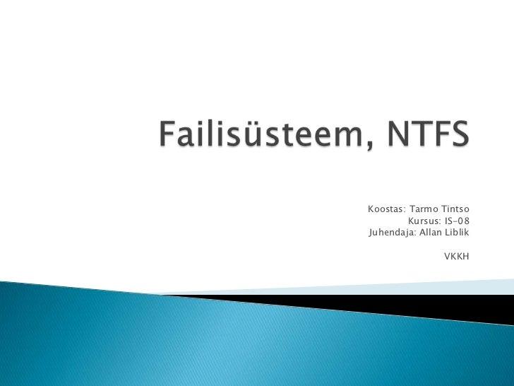 Failisüsteem, NTFS<br />Koostas: Tarmo Tintso<br />Kursus: IS-08<br />Juhendaja: Allan Liblik<br />VKKH<br />