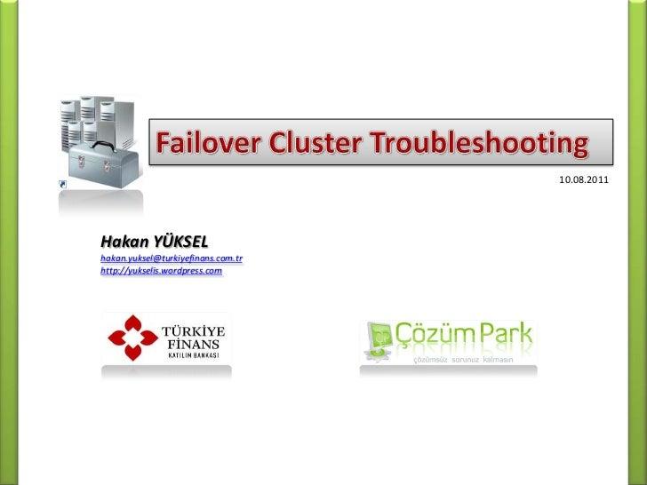 Failover Cluster Troubleshooting<br />10.08.2011<br />Hakan YÜKSEL<br />hakan.yuksel@turkiyefinans.com.tr<br />http://yuks...