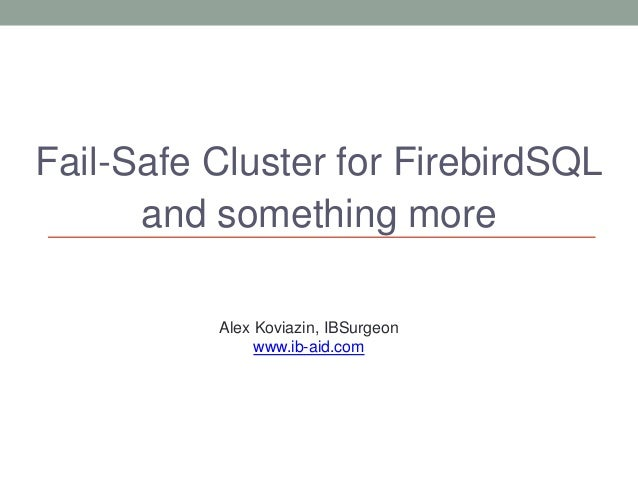 Fail-Safe Cluster for FirebirdSQL and something more Alex Koviazin, IBSurgeon www.ib-aid.com