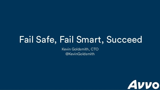 Fail Safe, Fail Smart, Succeed Kevin Goldsmith, CTO @KevinGoldsmith