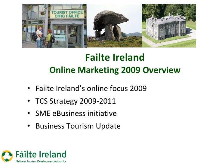Failte Ireland Online Marketing 2009 Overview <ul><li>Failte Ireland's online focus 2009 </li></ul><ul><li>TCS Strategy 20...